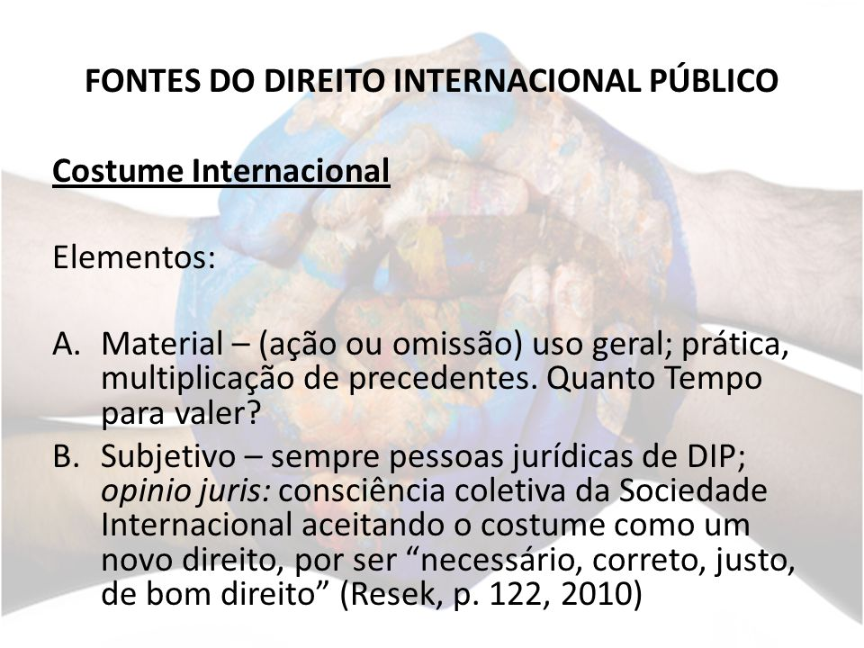 FONTES DO DIREITO INTERNACIONAL PÚBLICO Costume Internacional Elementos: A.Material – (ação ou omissão) uso geral; prática, multiplicação de precedent