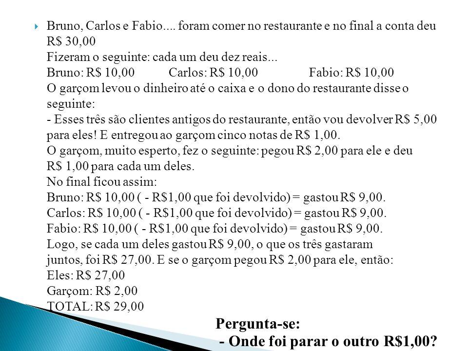 Bruno, Carlos e Fabio.... foram comer no restaurante e no final a conta deu R$ 30,00 Fizeram o seguinte: cada um deu dez reais... Bruno: R$ 10,00 Carl