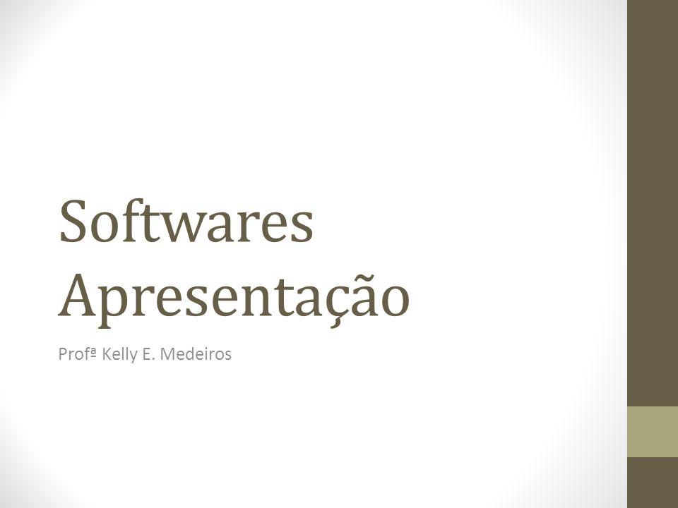 Softwares Apresentação Profª Kelly E. Medeiros