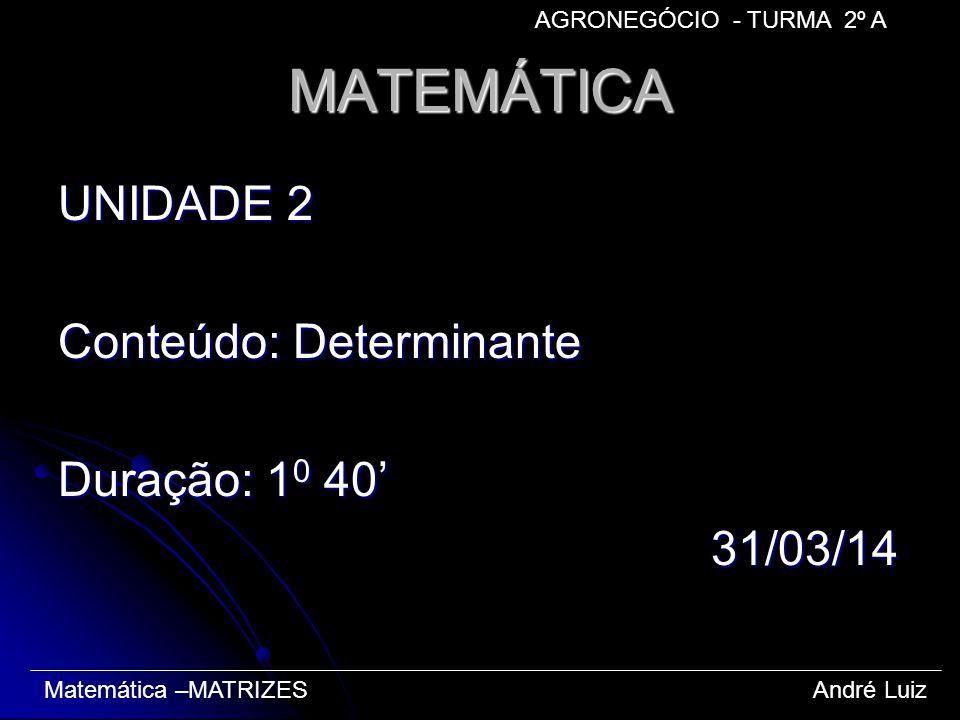 MATEMÁTICA UNIDADE 2 Conteúdo: Determinante Duração: 1 0 40 31/03/14 31/03/14 Matemática –MATRIZES André Luiz AGRONEGÓCIO - TURMA 2º A