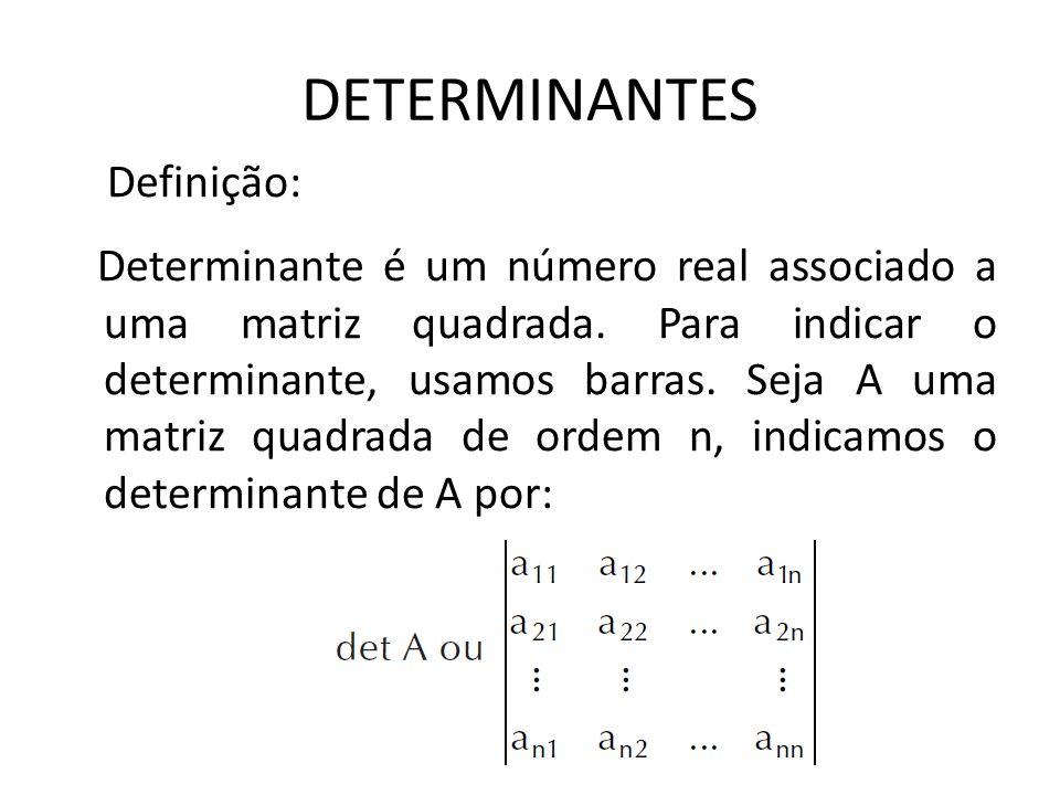 DETERMINANTES Definição: Determinante é um número real associado a uma matriz quadrada. Para indicar o determinante, usamos barras. Seja A uma matriz