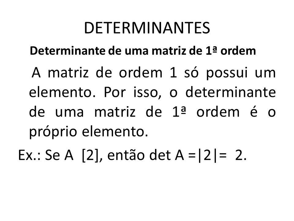 DETERMINANTES Determinante de uma matriz de 1ª ordem A matriz de ordem 1 só possui um elemento. Por isso, o determinante de uma matriz de 1ª ordem é o