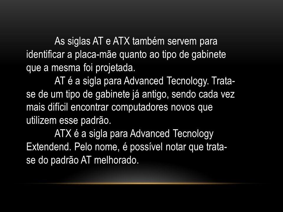 As siglas AT e ATX também servem para identificar a placa-mãe quanto ao tipo de gabinete que a mesma foi projetada. AT é a sigla para Advanced Tecnolo