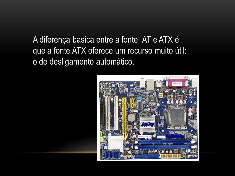 A diferença basica entre a fonte AT e ATX é que a fonte ATX oferece um recurso muito útil: o de desligamento automático.