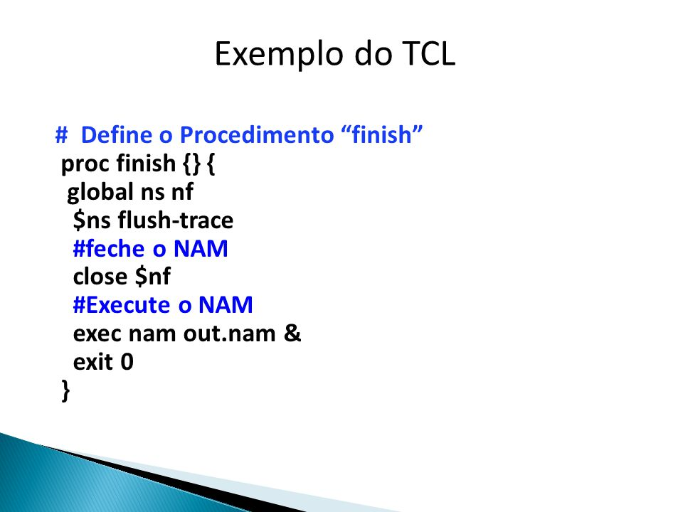 # Define o Procedimento finish proc finish {} { global ns nf $ns flush-trace #feche o NAM close $nf #Execute o NAM exec nam out.nam & exit 0 } Exemplo do TCL