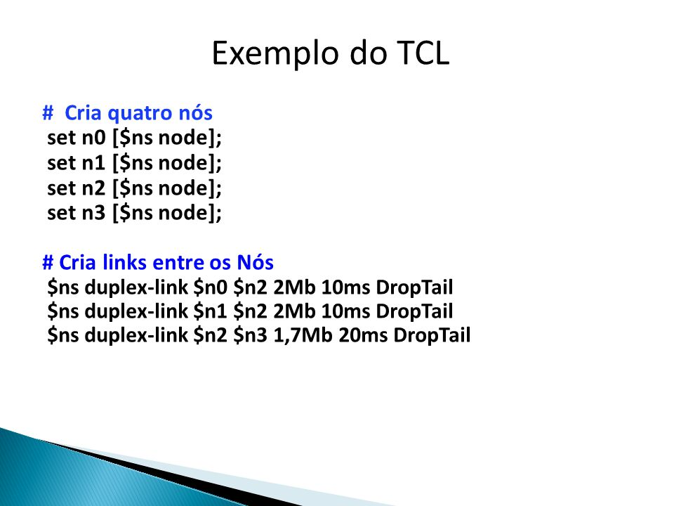 # Cria quatro nós set n0 [$ns node]; set n1 [$ns node]; set n2 [$ns node]; set n3 [$ns node]; # Cria links entre os Nós $ns duplex-link $n0 $n2 2Mb 10ms DropTail $ns duplex-link $n1 $n2 2Mb 10ms DropTail $ns duplex-link $n2 $n3 1,7Mb 20ms DropTail Exemplo do TCL