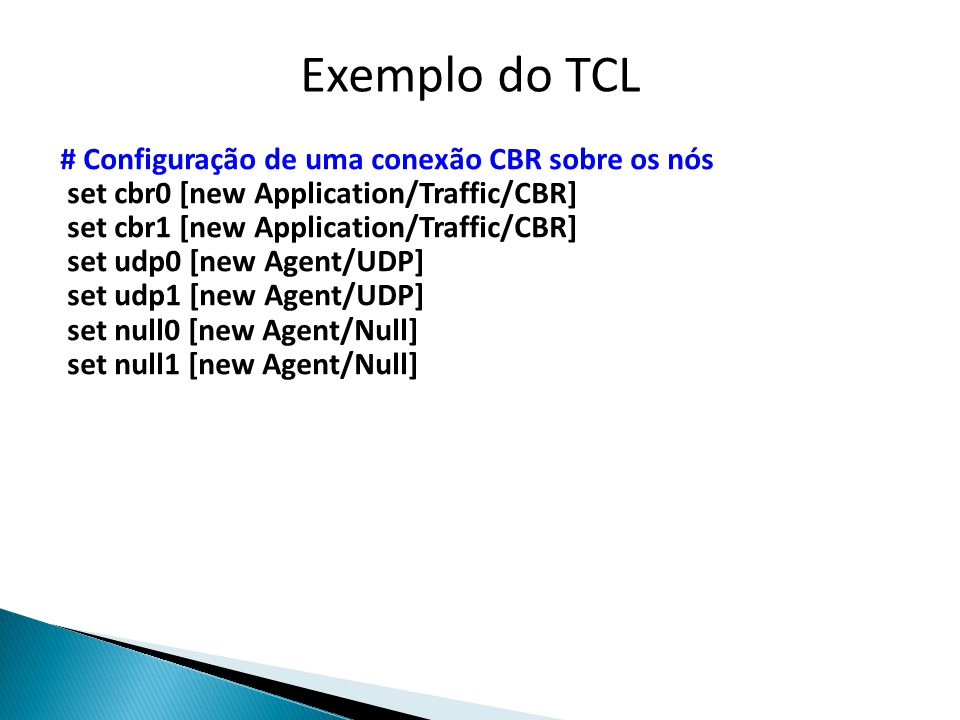 # Configuração de uma conexão CBR sobre os nós set cbr0 [new Application/Traffic/CBR] set cbr1 [new Application/Traffic/CBR] set udp0 [new Agent/UDP] set udp1 [new Agent/UDP] set null0 [new Agent/Null] set null1 [new Agent/Null] Exemplo do TCL