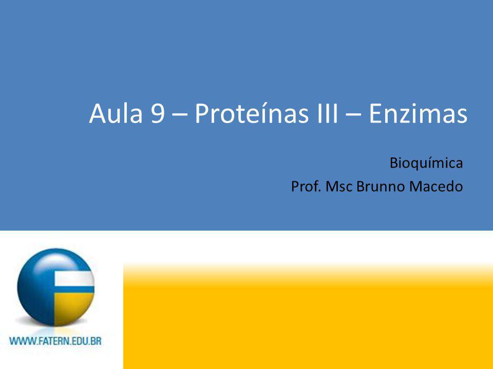 Aula 9 – Proteínas III – Enzimas Bioquímica Prof. Msc Brunno Macedo