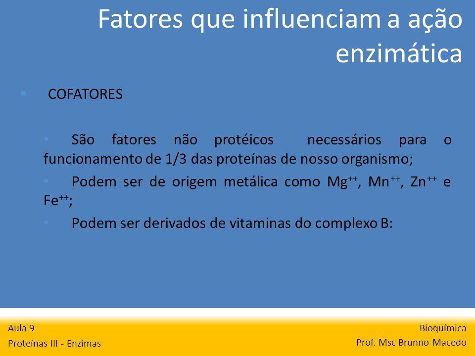 Fatores que influenciam a ação enzimática Bioquímica Prof. Msc Brunno Macedo Aula 9 Proteínas III - Enzimas COFATORES São fatores não protéicos necess