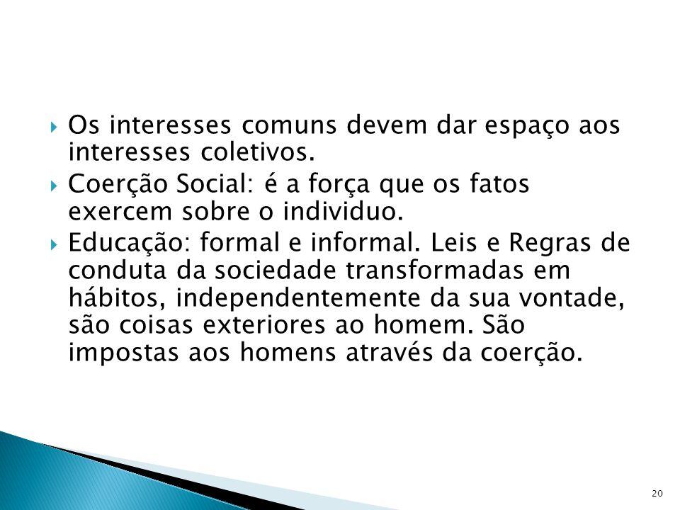 Os interesses comuns devem dar espaço aos interesses coletivos. Coerção Social: é a força que os fatos exercem sobre o individuo. Educação: formal e i