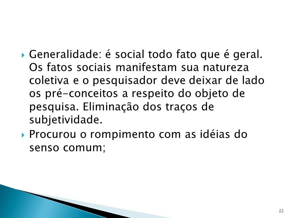 Generalidade: é social todo fato que é geral. Os fatos sociais manifestam sua natureza coletiva e o pesquisador deve deixar de lado os pré-conceitos a