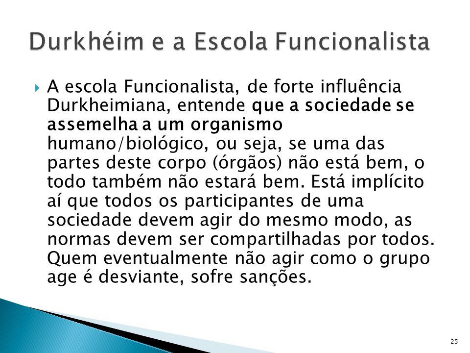 A escola Funcionalista, de forte influência Durkheimiana, entende que a sociedade se assemelha a um organismo humano/biológico, ou seja, se uma das pa