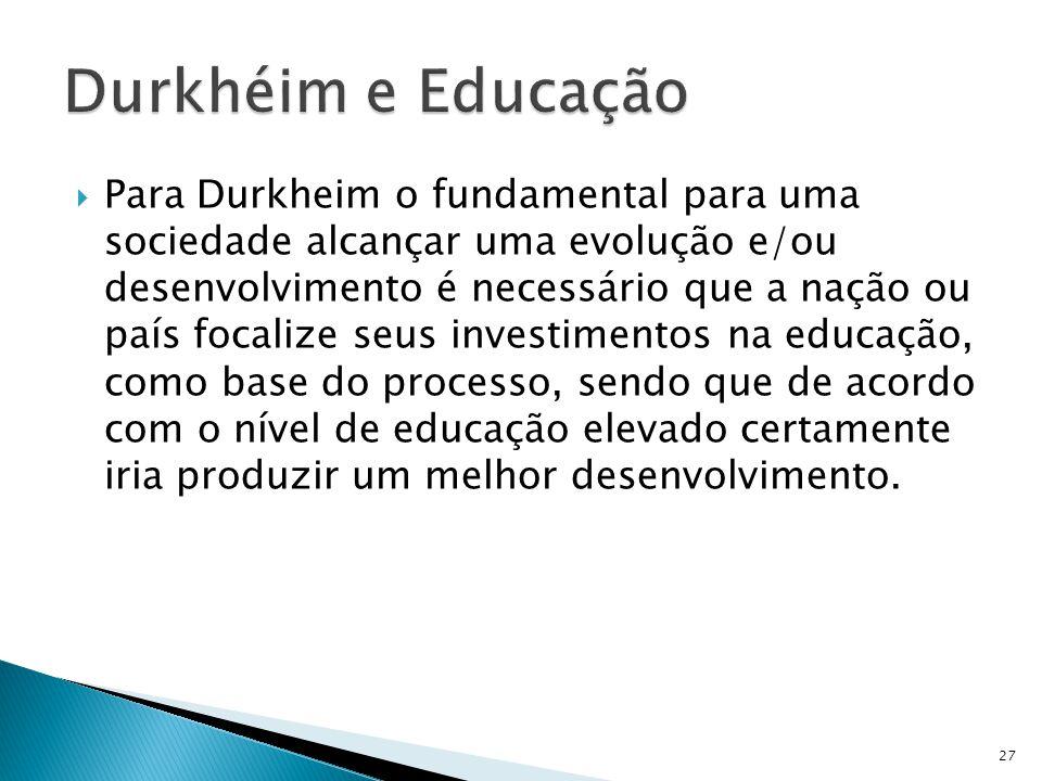 Para Durkheim o fundamental para uma sociedade alcançar uma evolução e/ou desenvolvimento é necessário que a nação ou país focalize seus investimentos na educação, como base do processo, sendo que de acordo com o nível de educação elevado certamente iria produzir um melhor desenvolvimento.