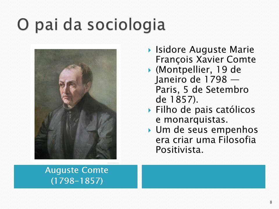 Auguste Comte (1798-1857) Isidore Auguste Marie François Xavier Comte (Montpellier, 19 de Janeiro de 1798 Paris, 5 de Setembro de 1857). Filho de pais