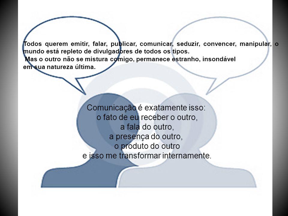 Comunicação é exatamente isso: o fato de eu receber o outro, a fala do outro, a presença do outro, o produto do outro e isso me transformar internamen