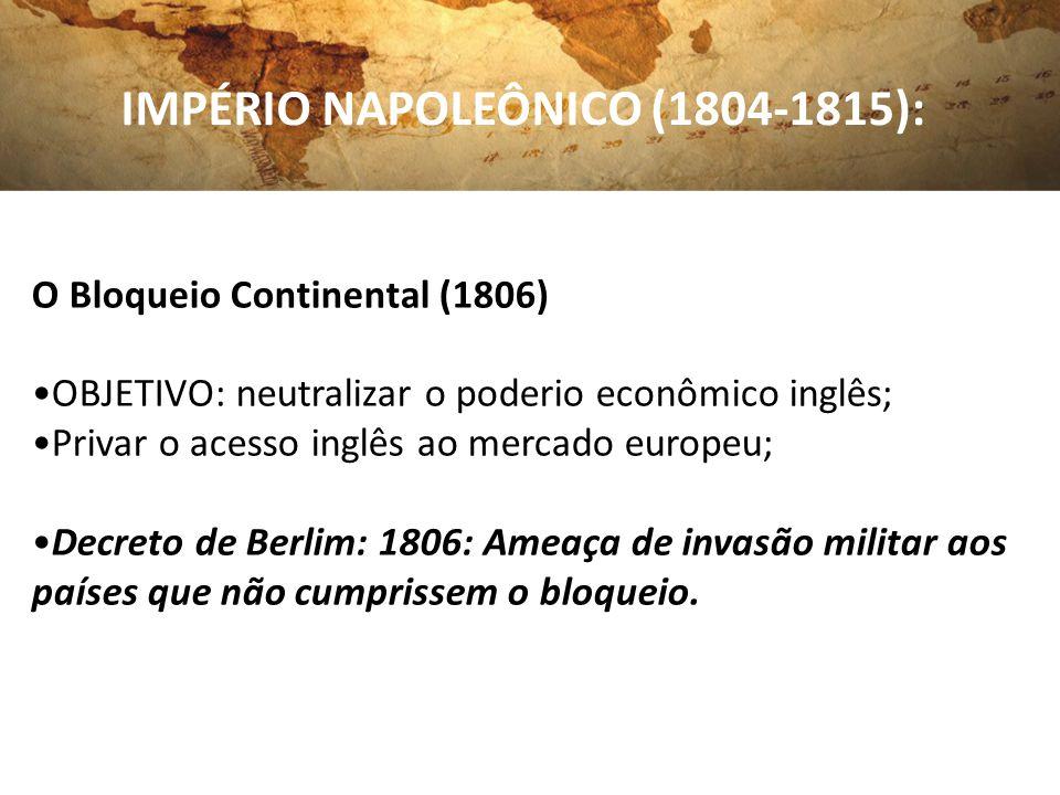 IMPÉRIO NAPOLEÔNICO (1804-1815): O Bloqueio Continental (1806) OBJETIVO: neutralizar o poderio econômico inglês; Privar o acesso inglês ao mercado eur