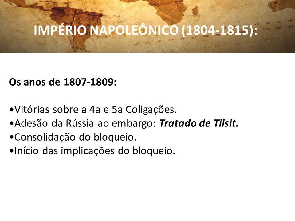 IMPÉRIO NAPOLEÔNICO (1804-1815): Os anos de 1807-1809: Vitórias sobre a 4a e 5a Coligações. Adesão da Rússia ao embargo: Tratado de Tilsit. Consolidaç
