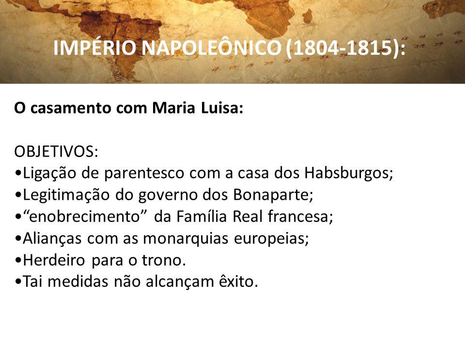 IMPÉRIO NAPOLEÔNICO (1804-1815): O casamento com Maria Luisa: OBJETIVOS: Ligação de parentesco com a casa dos Habsburgos; Legitimação do governo dos B