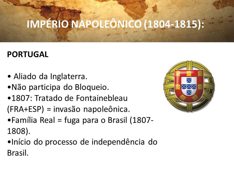 IMPÉRIO NAPOLEÔNICO (1804-1815): PORTUGAL Aliado da Inglaterra. Não participa do Bloqueio. 1807: Tratado de Fontainebleau (FRA+ESP) = invasão napoleôn