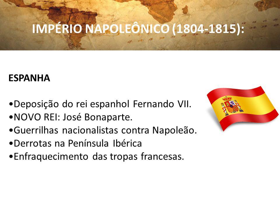 IMPÉRIO NAPOLEÔNICO (1804-1815): ESPANHA Deposição do rei espanhol Fernando VII. NOVO REI: José Bonaparte. Guerrilhas nacionalistas contra Napoleão. D