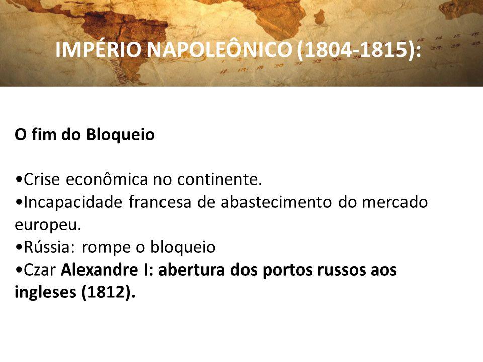 IMPÉRIO NAPOLEÔNICO (1804-1815): O fim do Bloqueio Crise econômica no continente. Incapacidade francesa de abastecimento do mercado europeu. Rússia: r