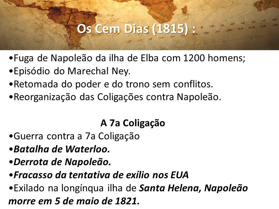 Os Cem Dias (1815) : Fuga de Napoleão da ilha de Elba com 1200 homens; Episódio do Marechal Ney. Retomada do poder e do trono sem conflitos. Reorganiz