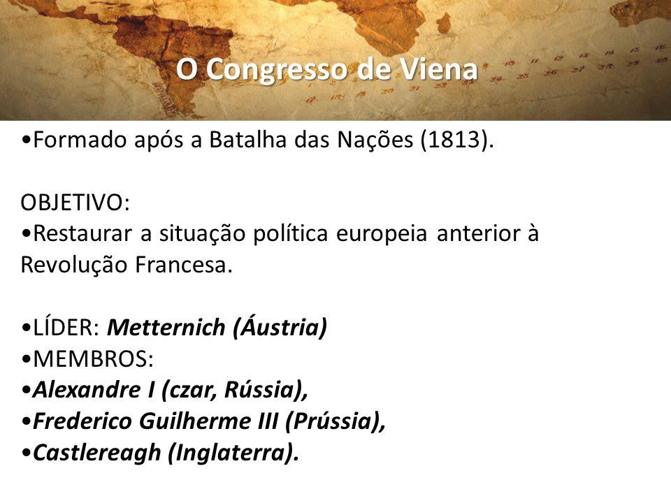 O Congresso de Viena Formado após a Batalha das Nações (1813). OBJETIVO: Restaurar a situação política europeia anterior à Revolução Francesa. LÍDER: