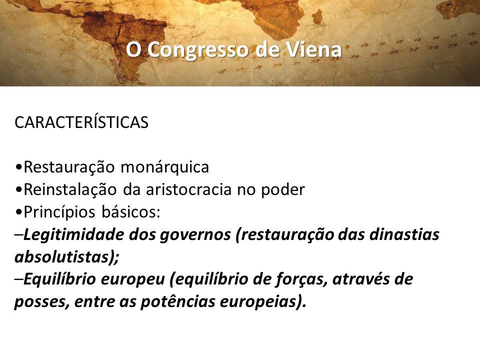 O Congresso de Viena CARACTERÍSTICAS Restauração monárquica Reinstalação da aristocracia no poder Princípios básicos: –Legitimidade dos governos (rest