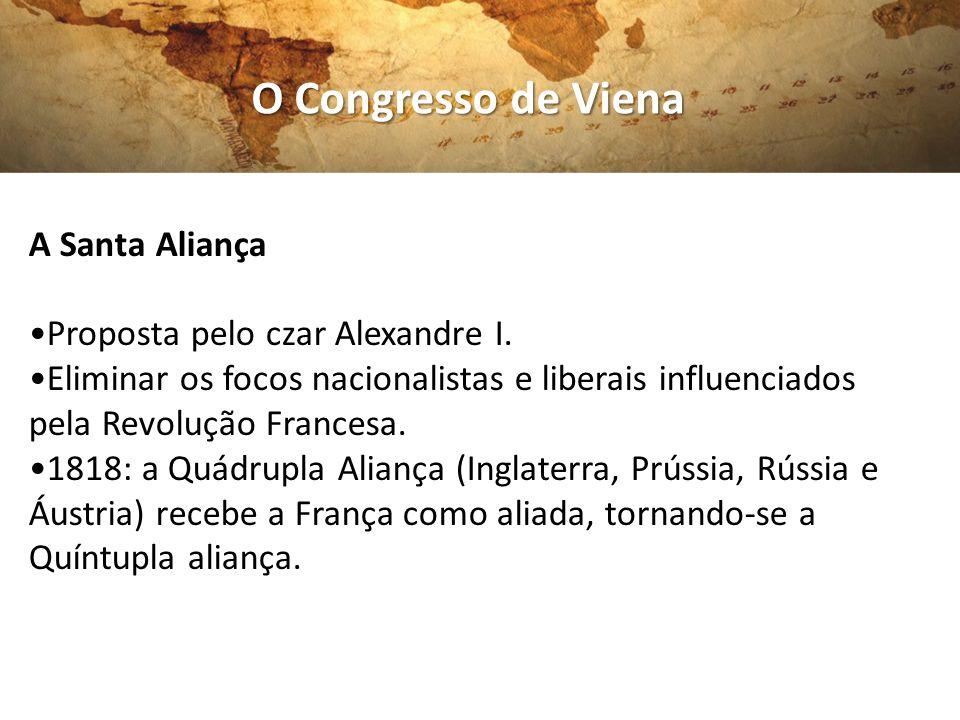 O Congresso de Viena A Santa Aliança Proposta pelo czar Alexandre I. Eliminar os focos nacionalistas e liberais influenciados pela Revolução Francesa.
