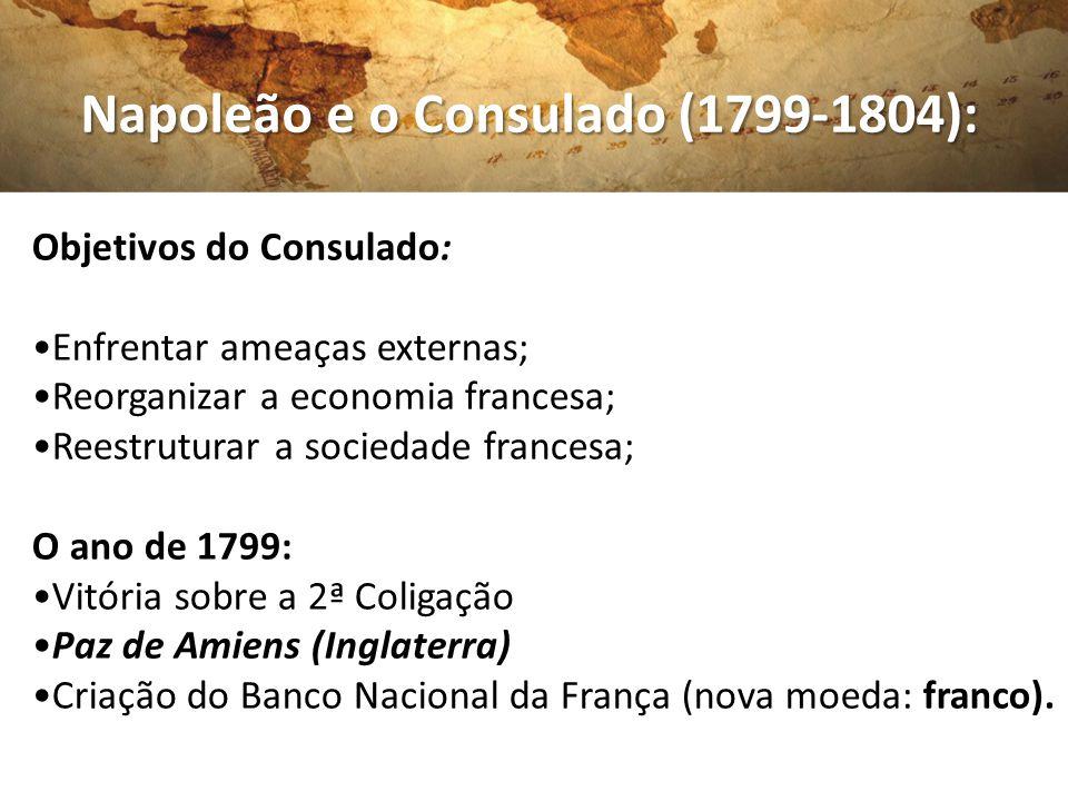 Napoleão e o Consulado (1799-1804): Napoleão e o Consulado (1799-1804): Objetivos do Consulado: Enfrentar ameaças externas; Reorganizar a economia fra