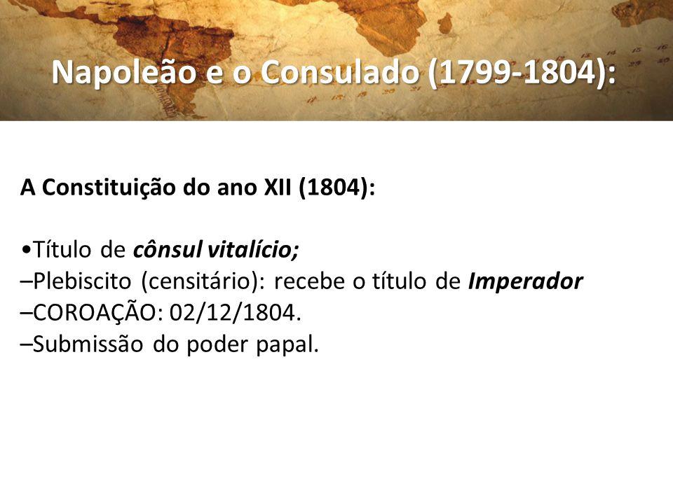 Napoleão e o Consulado (1799-1804): Napoleão e o Consulado (1799-1804): A Constituição do ano XII (1804): Título de cônsul vitalício; –Plebiscito (cen