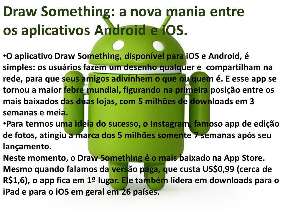 Draw Something: a nova mania entre os aplicativos Android e iOS. O aplicativo Draw Something, disponível para iOS e Android, é simples: os usuários fa