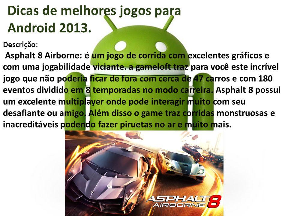 Dicas de melhores jogos para Android 2013. Descrição: Asphalt 8 Airborne: é um jogo de corrida com excelentes gráficos e com uma jogabilidade viciante