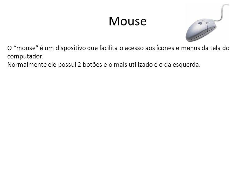 Mouse O mouse é um dispositivo que facilita o acesso aos ícones e menus da tela do computador. Normalmente ele possui 2 botões e o mais utilizado é o