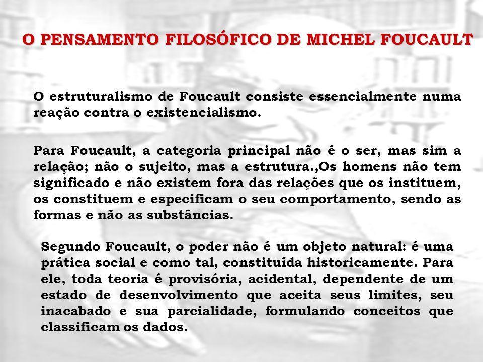 O PENSAMENTO FILOSÓFICO DE MICHEL FOUCAULT O estruturalismo de Foucault consiste essencialmente numa reação contra o existencialismo. Para Foucault, a