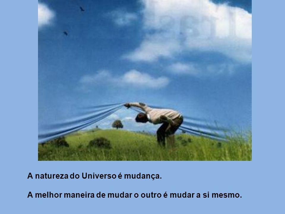 A natureza do Universo é mudança. A melhor maneira de mudar o outro é mudar a si mesmo.