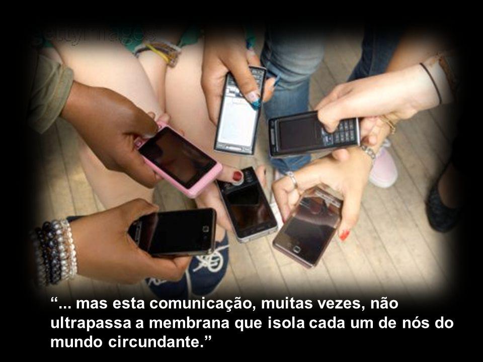 ... mas esta comunicação, muitas vezes, não ultrapassa a membrana que isola cada um de nós do mundo circundante.
