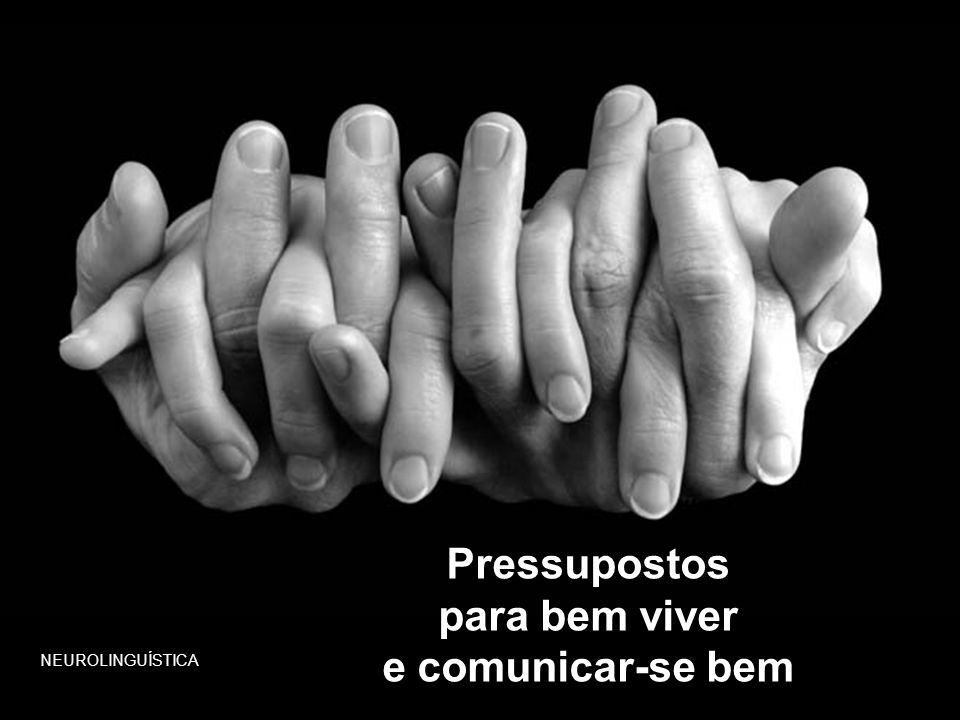 Pressupostos para bem viver e comunicar-se bem NEUROLINGUÍSTICA