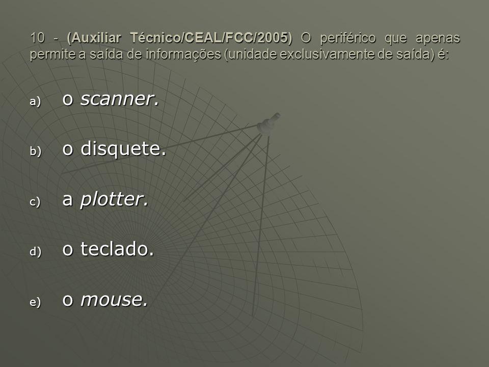10 - (Auxiliar Técnico/CEAL/FCC/2005) O periférico que apenas permite a saída de informações (unidade exclusivamente de saída) é: a) o scanner. b) o d