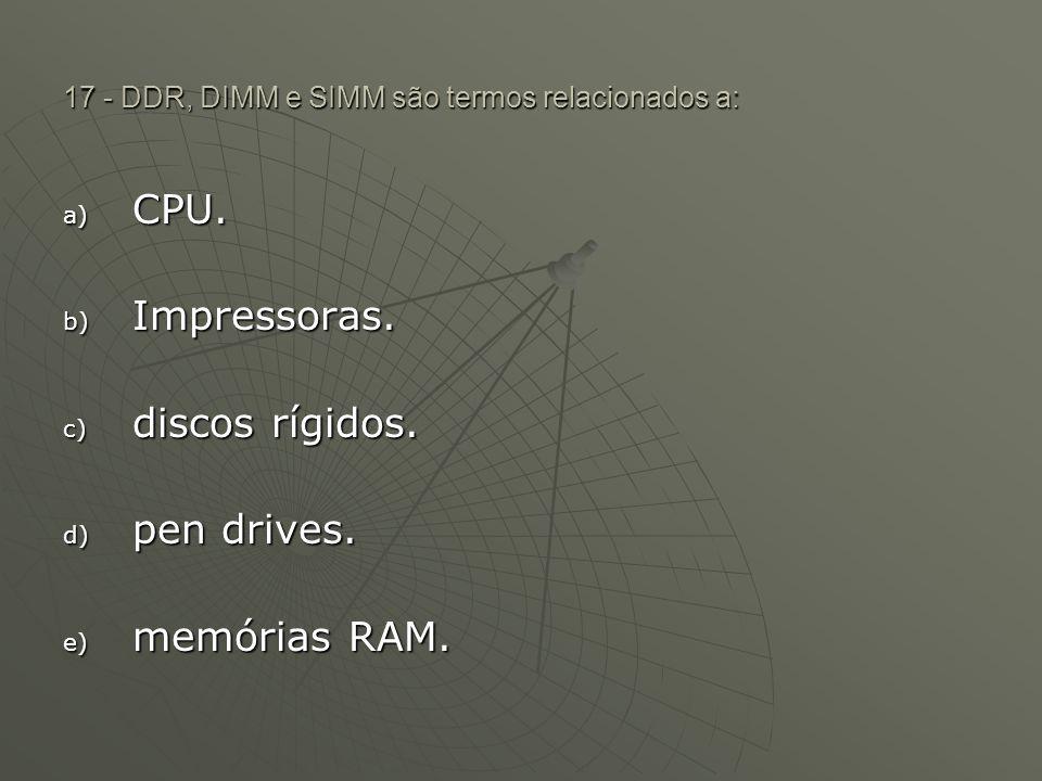 17 - DDR, DIMM e SIMM são termos relacionados a: a) CPU. b) Impressoras. c) discos rígidos. d) pen drives. e) memórias RAM.
