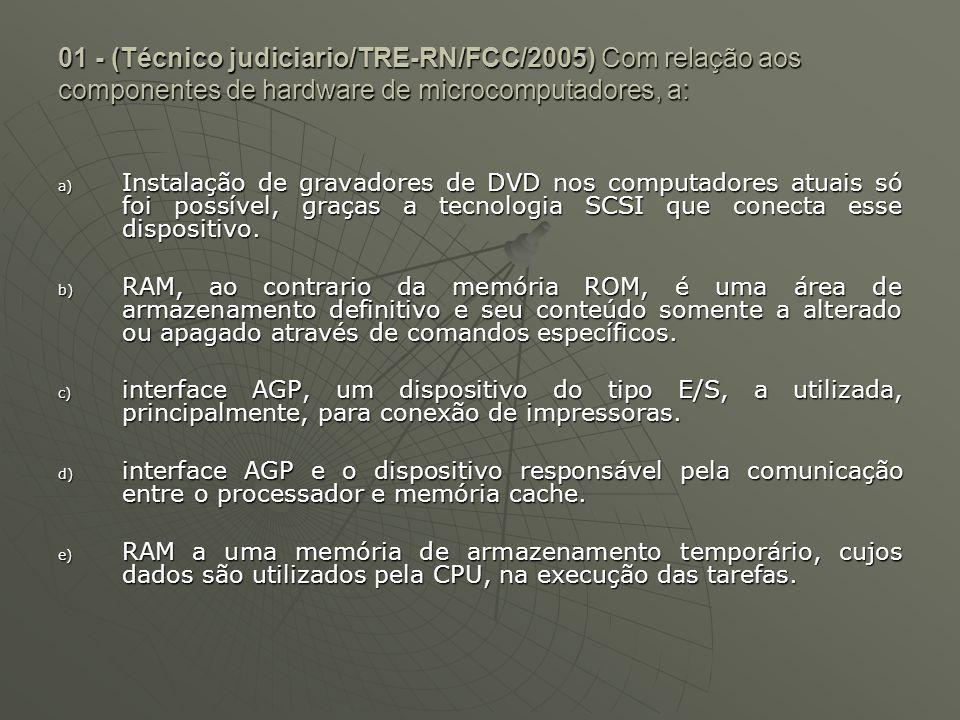 01 - (Técnico judiciario/TRE-RN/FCC/2005) Com relação aos componentes de hardware de microcomputadores, a: a) Instalação de gravadores de DVD nos comp