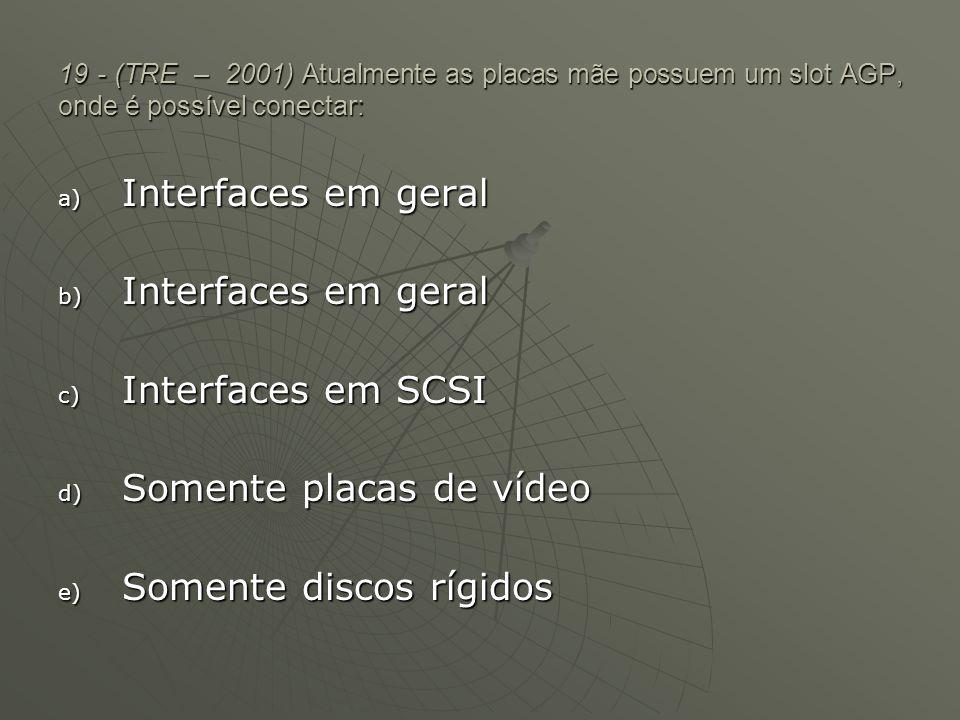 19 - (TRE – 2001) Atualmente as placas mãe possuem um slot AGP, onde é possível conectar: a) Interfaces em geral b) Interfaces em geral c) Interfaces
