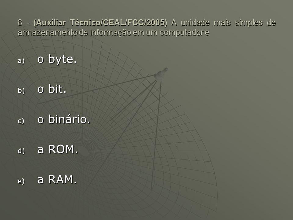 8 - (Auxiliar Técnico/CEAL/FCC/2005) A unidade mais simples de armazenamento de informação em um computador e a) o byte. b) o bit. c) o binário. d) a
