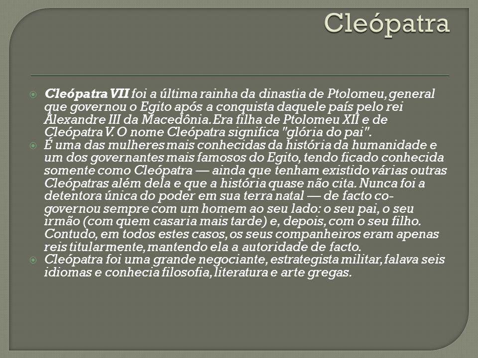 Cleópatra VII foi a última rainha da dinastia de Ptolomeu, general que governou o Egito após a conquista daquele país pelo rei Alexandre III da Macedô