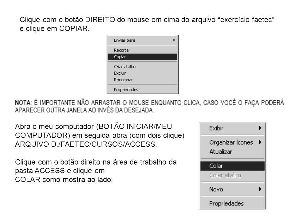 Clique com o botão DIREITO do mouse em cima do arquivo exercício faetec e clique em COPIAR. Abra o meu computador (BOTÃO INICIAR/MEU COMPUTADOR) em se