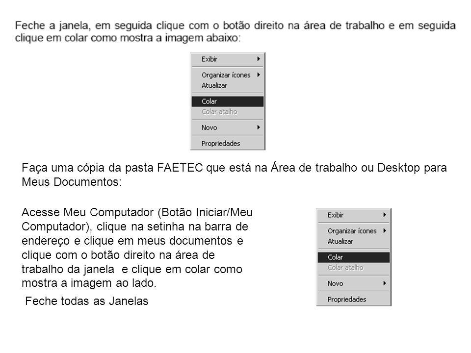 Faça uma cópia da pasta FAETEC que está na Área de trabalho ou Desktop para Meus Documentos: Acesse Meu Computador (Botão Iniciar/Meu Computador), cli