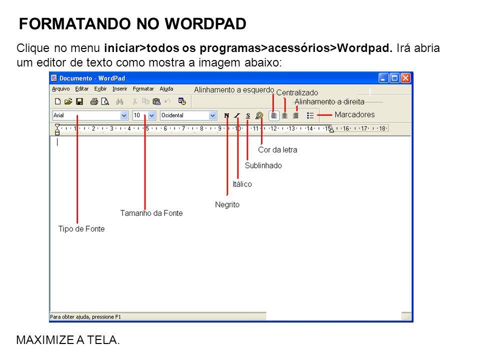 FORMATANDO NO WORDPAD MAXIMIZE A TELA. Clique no menu iniciar>todos os programas>acessórios>Wordpad. Irá abria um editor de texto como mostra a imagem