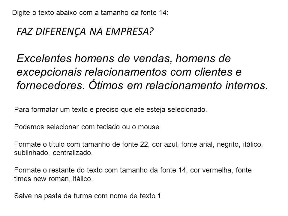 Digite o texto abaixo com a tamanho da fonte 14: FAZ DIFERENÇA NA EMPRESA? Excelentes homens de vendas, homens de excepcionais relacionamentos com cli