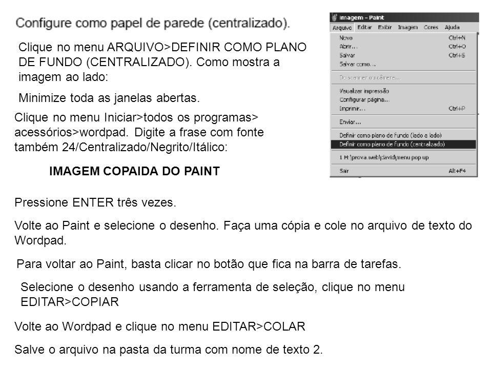 Clique no menu ARQUIVO>DEFINIR COMO PLANO DE FUNDO (CENTRALIZADO). Como mostra a imagem ao lado: Clique no menu Iniciar>todos os programas> acessórios