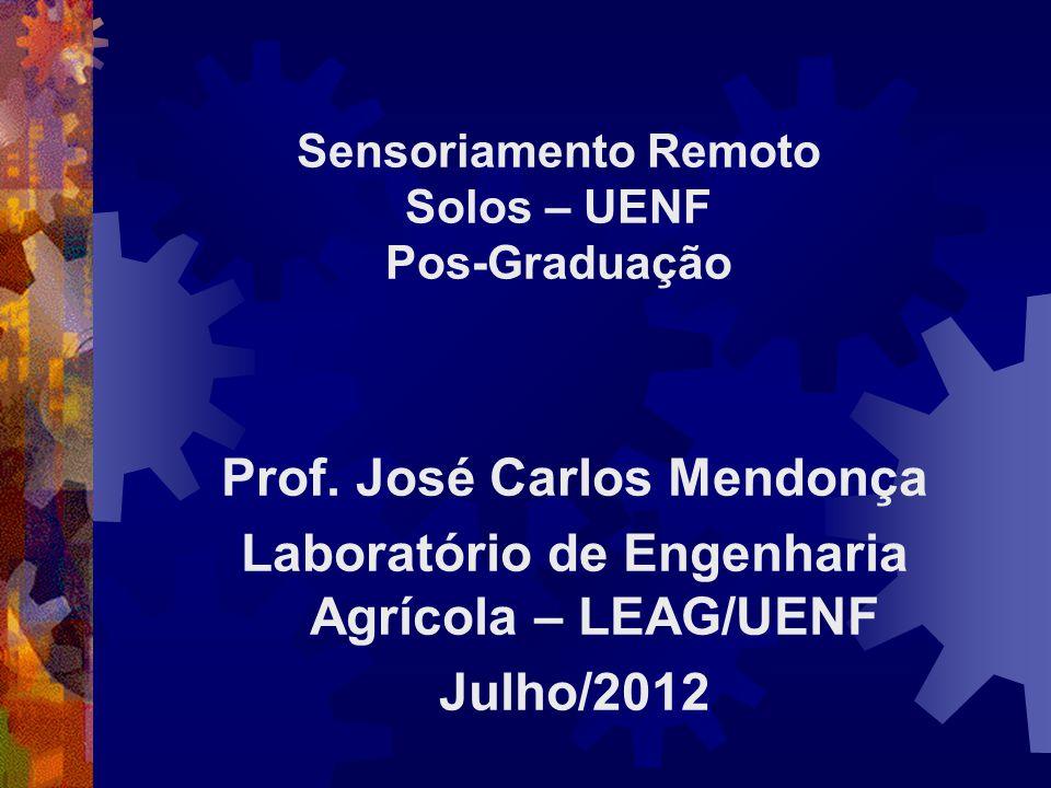 Sensoriamento Remoto Solos – UENF Pos-Graduação Prof. José Carlos Mendonça Laboratório de Engenharia Agrícola – LEAG/UENF Julho/2012
